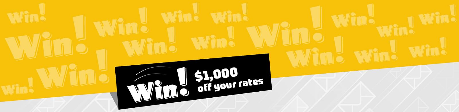 Win! $1,000 off your rates.